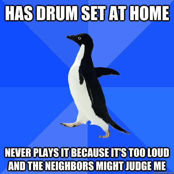 Has drum set at home Never plays it because it's too loud and the neighbors might judge me - Has drum set at home Never plays it because it's too loud and the neighbors might judge me  Socially Awkward Penguin
