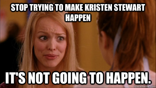 Stop trying to make Kristen Stewart happen it's not going to happen.  Reginageorge