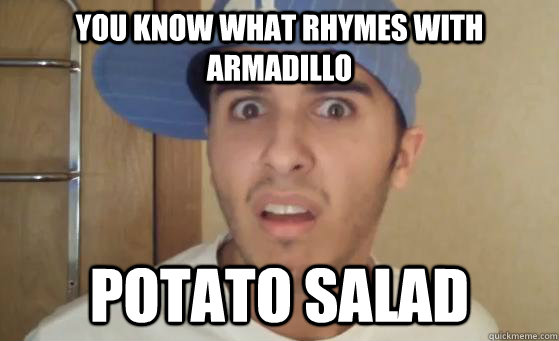 you know what rhymes with armadillo potato salad