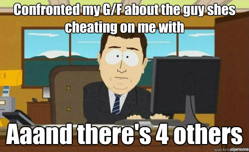 Confronted my G/F about the guy shes cheating on me with  Aaand there's 4 others - Confronted my G/F about the guy shes cheating on me with  Aaand there's 4 others  anditsgone