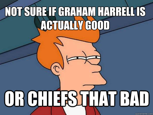 not sure if Graham harrell is actually good or chiefs that bad - not sure if Graham harrell is actually good or chiefs that bad  Futurama Fry
