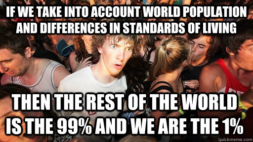 if we take into account world population and differences in standards of living then the rest of the world is the 99% and we are the 1%  - if we take into account world population and differences in standards of living then the rest of the world is the 99% and we are the 1%   Sudden Clarity Clarence
