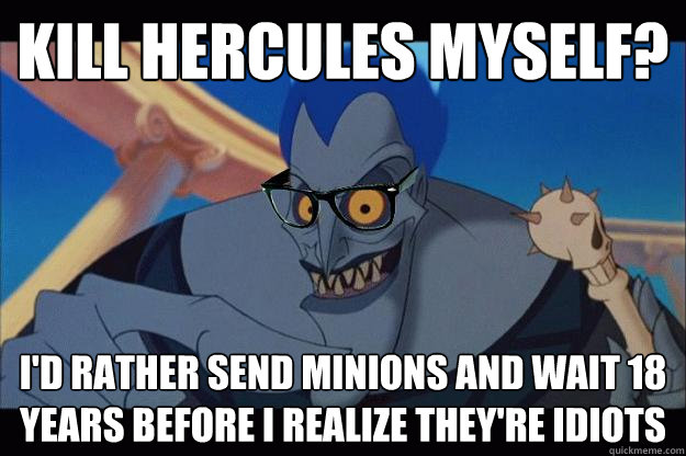 kill hercules myself? I'd rather send minions and wait 18 years before I realize they're idiots