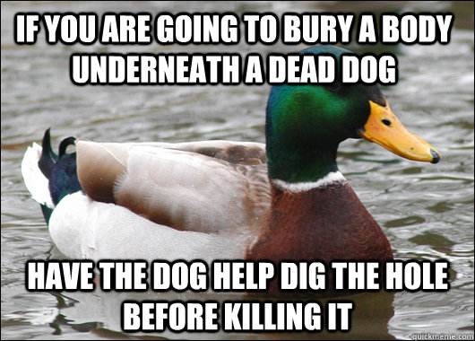 If you are going to bury a body underneath a dead dog Have the dog help dig the hole before killing it - If you are going to bury a body underneath a dead dog Have the dog help dig the hole before killing it  Actual Advice Mallard