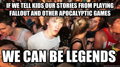 if we tell kids our stories from playing fallout and other apocalyptic games  we can be legends - if we tell kids our stories from playing fallout and other apocalyptic games  we can be legends  Sudden Clarity Clarence