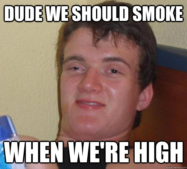 dude we should smoke when we're high - dude we should smoke when we're high  10 Guy