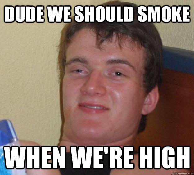 dude we should smoke when we're high - dude we should smoke when we're high  10 Guy