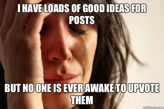 I have loads of good ideas for posts but no one is ever awake to upvote them - I have loads of good ideas for posts but no one is ever awake to upvote them  First World Problems