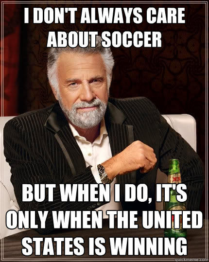 I don't always care about soccer But when I do, it's only when the United States is winning - I don't always care about soccer But when I do, it's only when the United States is winning  The Most Interesting Man In The World