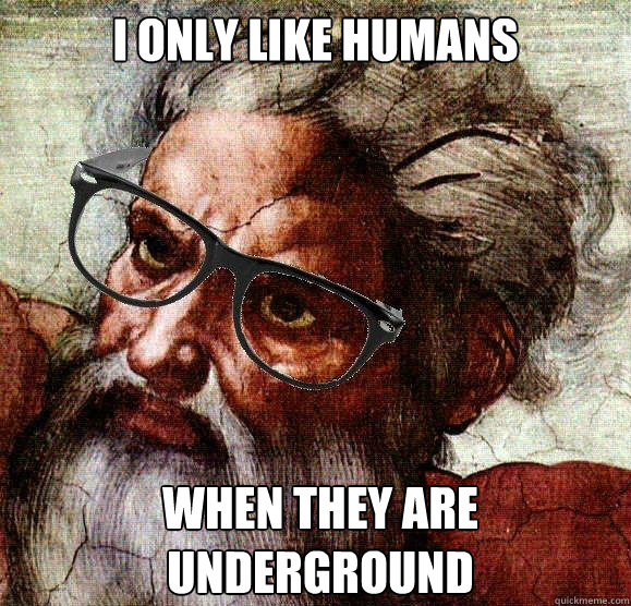 I only like humans when they are underground