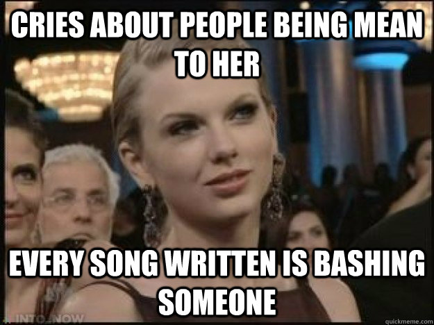 Cries about people being mean to her Every song written is bashing someone - Cries about people being mean to her Every song written is bashing someone  Taylor Swift Mean
