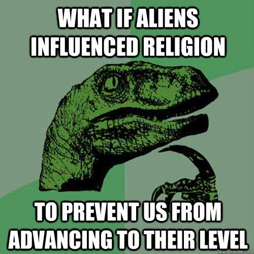 What if aliens influenced religion  To prevent us from advancing to their level - What if aliens influenced religion  To prevent us from advancing to their level  Philosoraptor