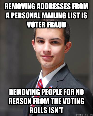 Removing addresses from a personal mailing list is voter fraud  Removing people for no reason from the voting rolls isn't - Removing addresses from a personal mailing list is voter fraud  Removing people for no reason from the voting rolls isn't  College Conservative