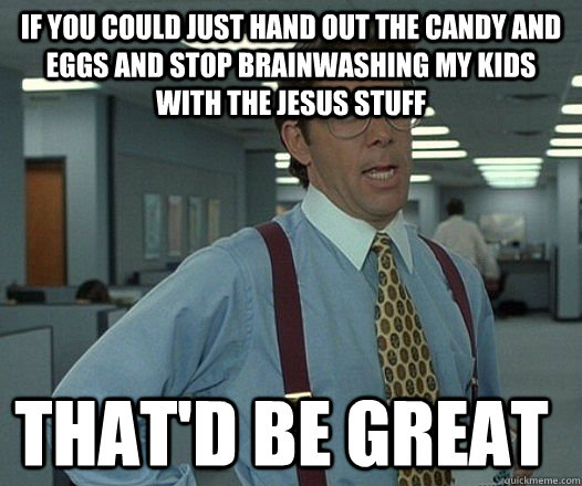 If you could just hand out the candy and eggs and stop brainwashing my kids with the jesus stuff that'D be great - If you could just hand out the candy and eggs and stop brainwashing my kids with the jesus stuff that'D be great  Space Office Lumberg