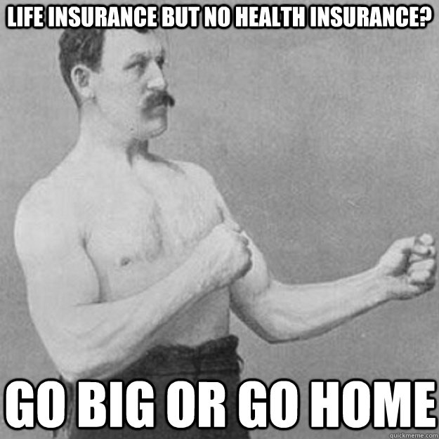 Life insurance but no health insurance? Go big or go home - Life insurance but no health insurance? Go big or go home  overly manly man