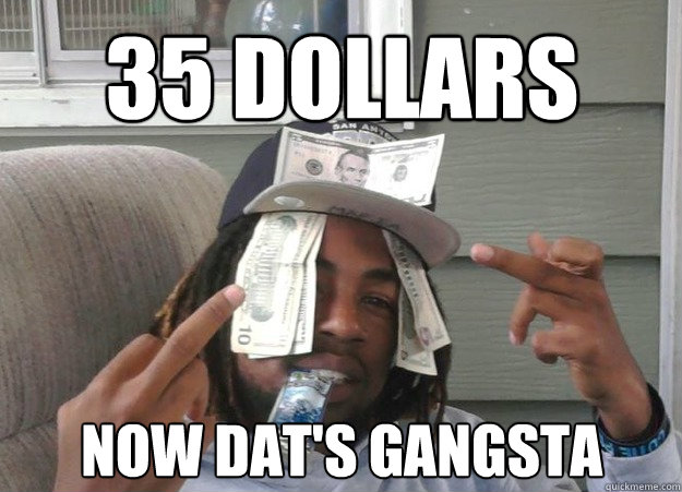 35 DOLLARS NOW DAT'S GANGSTA