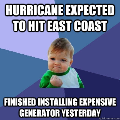 Hurricane Expected to hit east coast Finished Installing Expensive Generator Yesterday - Hurricane Expected to hit east coast Finished Installing Expensive Generator Yesterday  Success Kid
