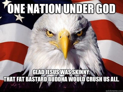 One Nation Under God  Glad Jesus was skinny.  That fat bastard Buddha would crush us all.