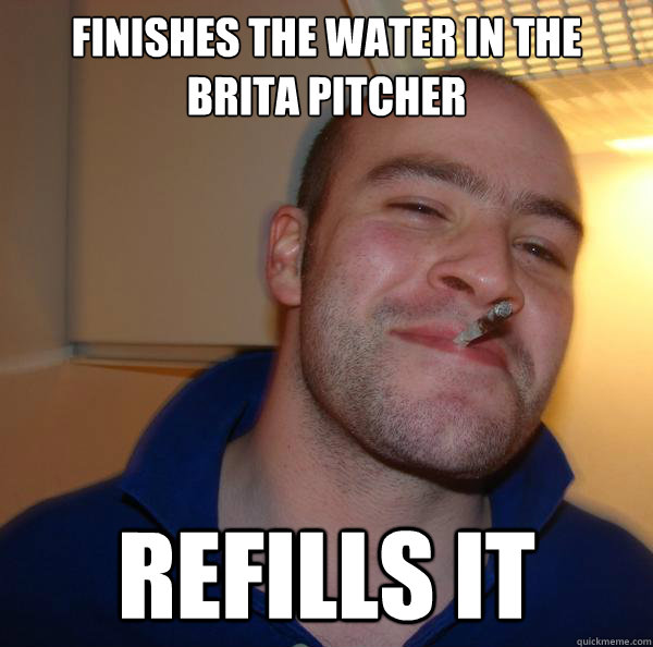 Finishes the water in the brita pitcher refills it - Finishes the water in the brita pitcher refills it  Misc