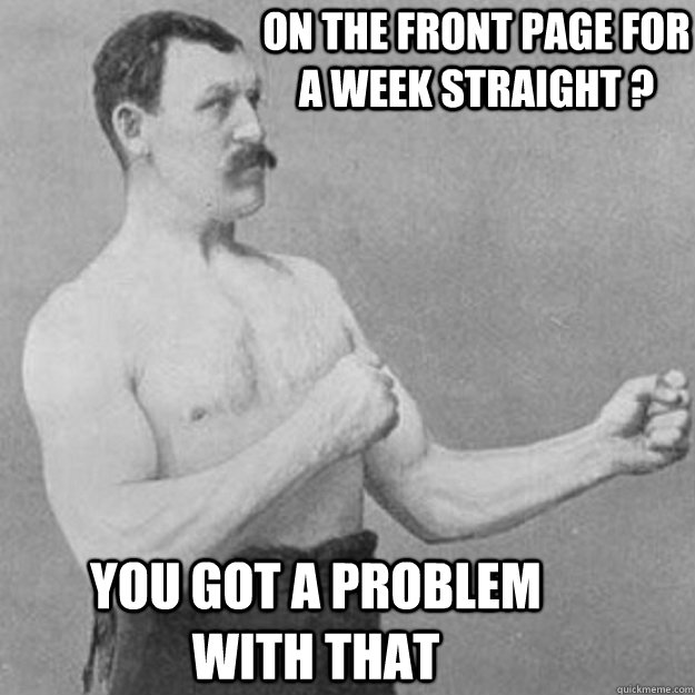 on the front page for a week straight ? you got a problem with that - on the front page for a week straight ? you got a problem with that  overly manly man