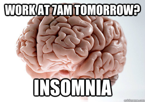 Work at 7am tomorrow? INSOMNIA - Work at 7am tomorrow? INSOMNIA  ScumbagBrain