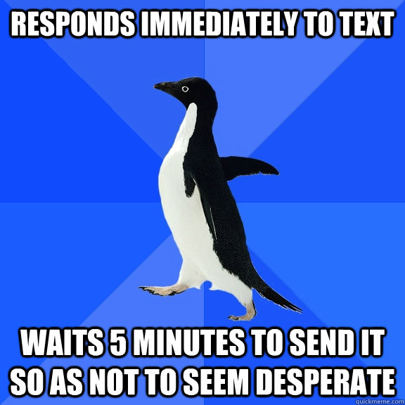 Responds immediately to text waits 5 minutes to send it so as not to seem desperate - Responds immediately to text waits 5 minutes to send it so as not to seem desperate  Socially Awkward Penguin