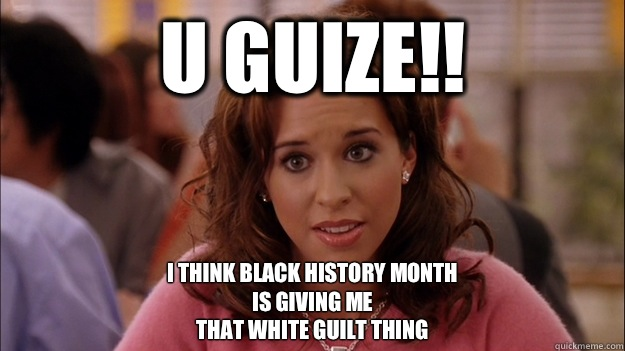 U GUIZE!! I think black history month Is giving me  that white guilt thing - U GUIZE!! I think black history month Is giving me  that white guilt thing  White People