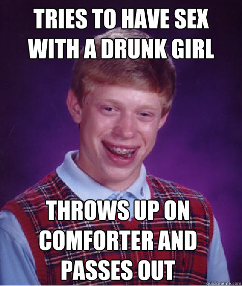tries to have sex with a drunk girl throws up on comforter and passes out  - tries to have sex with a drunk girl throws up on comforter and passes out   Bad Luck Brian