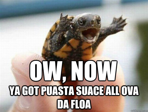 Ow, now ya got puasta suace all ova da floa
