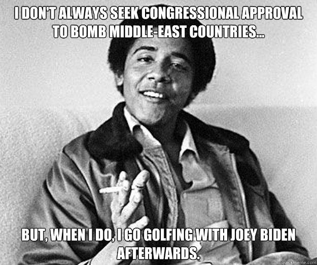 Funny Middle Eastern Meme : I don t always seek congressional approval to bomb middle