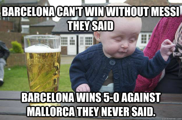 Barcelona Can't win without Messi they said Barcelona wins 5-0 against mallorca they never said.  - Barcelona Can't win without Messi they said Barcelona wins 5-0 against mallorca they never said.   drunk baby