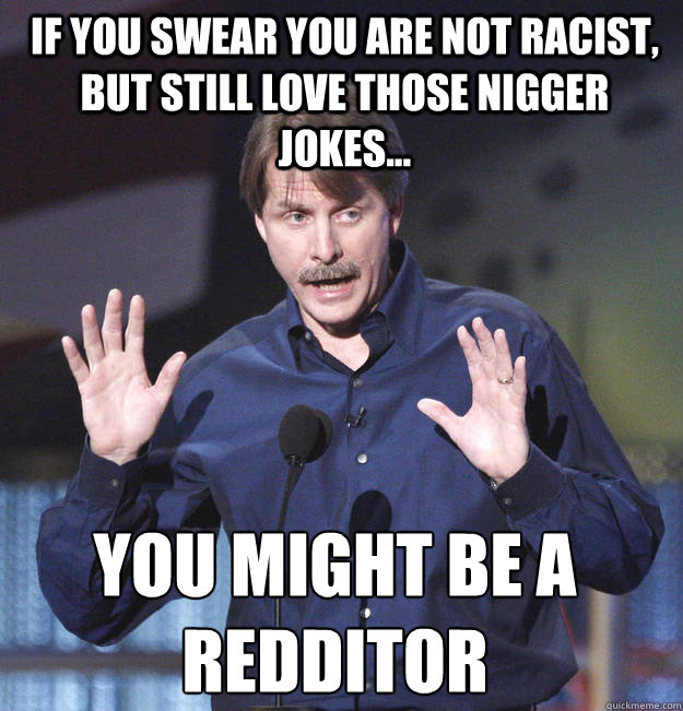 If you swear you are not racist, but still love those nigger jokes... You might be a redditor