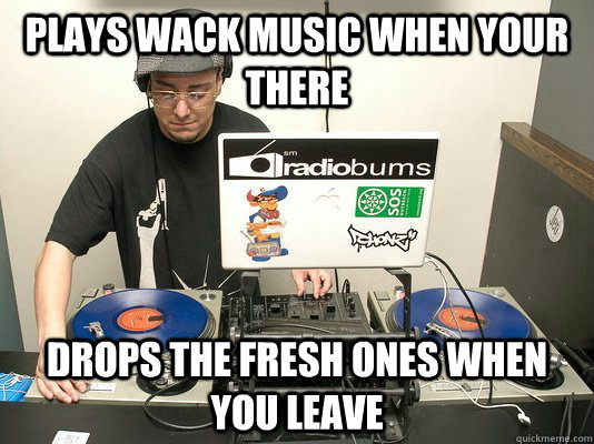 Plays wack music when your there drops the fresh ones when you leave