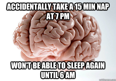 Accidentally take a 15 min nap at 7 pm Won't be able to sleep again until 6 am - Accidentally take a 15 min nap at 7 pm Won't be able to sleep again until 6 am  Scumbag Brain