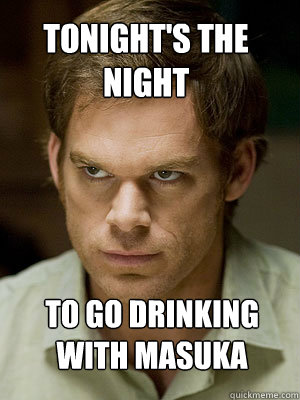 tonight's the night to go drinking with masuka