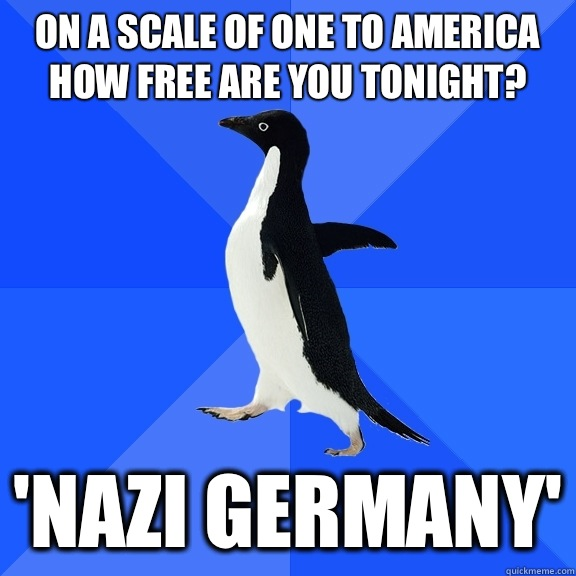 On a scale of one to America how free are you tonight? 'Nazi Germany' - On a scale of one to America how free are you tonight? 'Nazi Germany'  Socially Awkward Penguin