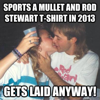 Sports a mullet and rod stewart t-shirt in 2013 gets laid anyway!