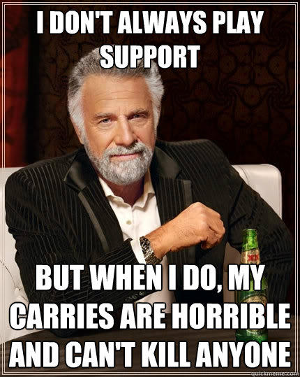 I don't always play support But when I do, my carries are horrible and can't kill anyone - I don't always play support But when I do, my carries are horrible and can't kill anyone  The Most Interesting Man In The World