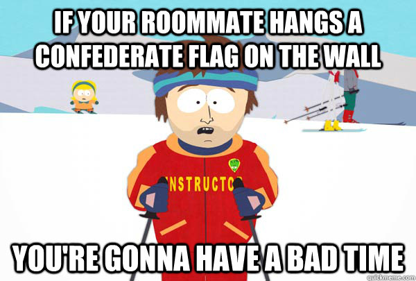 If your roommate hangs a confederate flag on the wall You're gonna have a bad time  Super Cool Ski Instructor