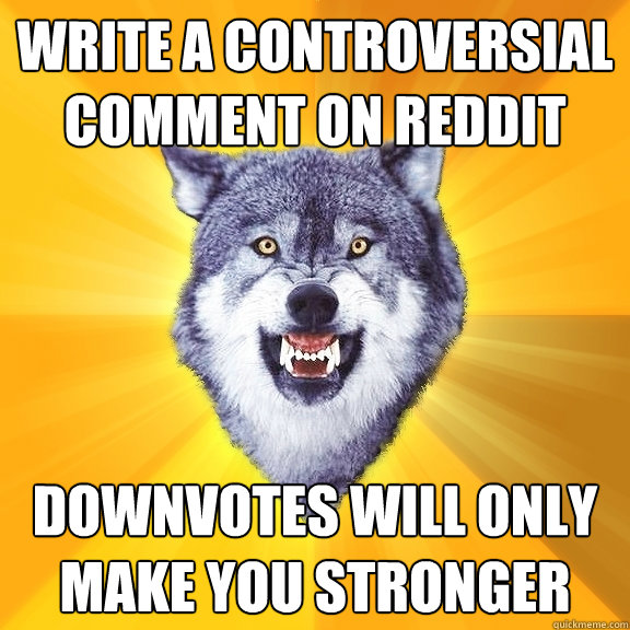 Write a controversial comment on reddit Downvotes will only make you