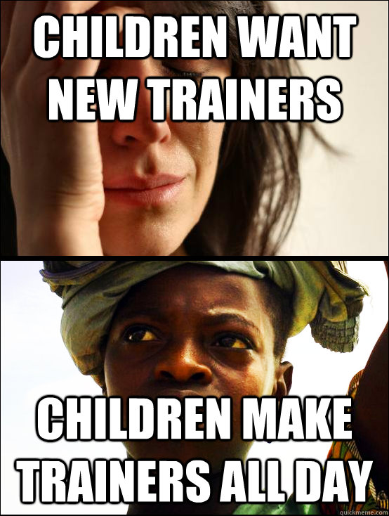 children want new trainers children make trainers all day - children want new trainers children make trainers all day  First vs Third World Problems