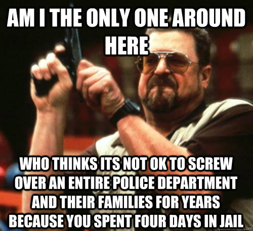 Am i the only one around here who thinks its not ok to screw over an entire police department and their families for years because you spent four days in jail - Am i the only one around here who thinks its not ok to screw over an entire police department and their families for years because you spent four days in jail  Am I The Only One Around Here