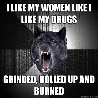 I like my women like i like my drugs Grinded, rolled up and burned - I like my women like i like my drugs Grinded, rolled up and burned  Bullets - Insanity wolf