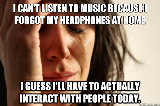 I can't listen to music because I forgot my headphones at home I guess I'll have to actually interact with people today.  - I can't listen to music because I forgot my headphones at home I guess I'll have to actually interact with people today.   First World Problems