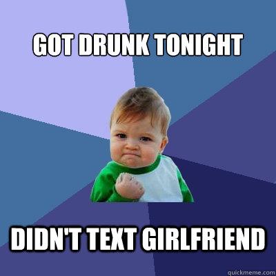 Got drunk tonight didn't text girlfriend - Got drunk tonight didn't text girlfriend  Success Kid