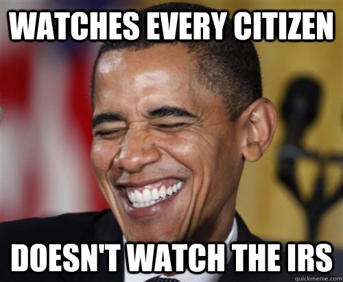 watches every citizen doesn't watch the irs - watches every citizen doesn't watch the irs  Scumbag Obama