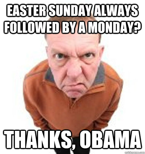 EASTER SUNDAY ALWAYS FOLLOWED BY A MONDAY? THANKS, OBAMA - EASTER SUNDAY ALWAYS FOLLOWED BY A MONDAY? THANKS, OBAMA  Thanks Obama