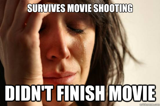 Survives movie shooting didn't finish movie - Survives movie shooting didn't finish movie  First World Problems
