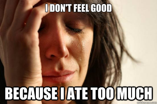I don't feel good Because I ate too much - I don't feel good Because I ate too much  First World Problems