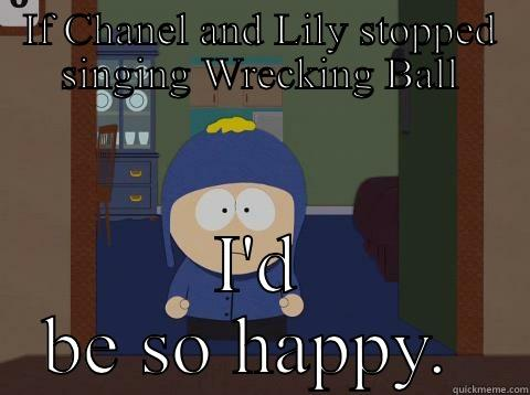 IF CHANEL AND LILY STOPPED SINGING WRECKING BALL I'D BE SO HAPPY.  Craig would be so happy